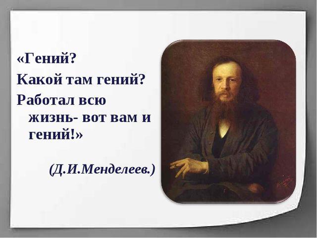 «Гений? Какой там гений? Работал всю жизнь- вот вам и гений!» (Д.И.Менделеев.)