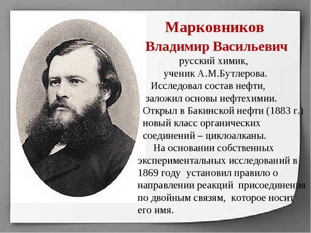 Марковников Владимир Васильевич русский химик, ученик А.М.Бутлерова. Исследо...