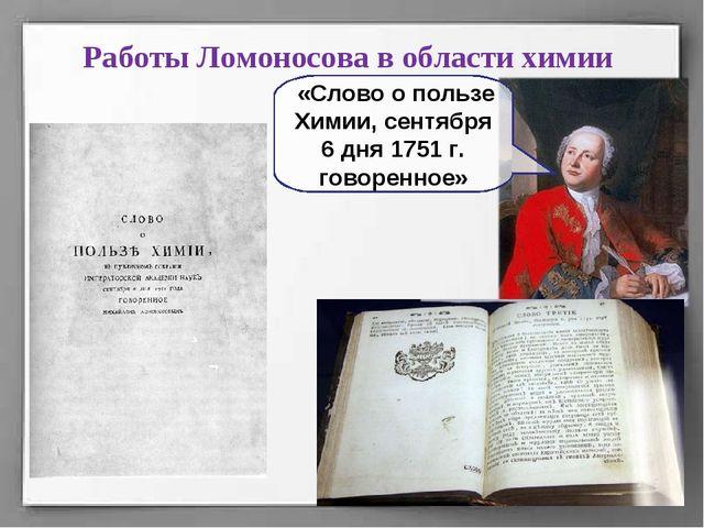 Работы Ломоносова в области химии «Слово о пользе Химии, сентября 6 дня 1751...
