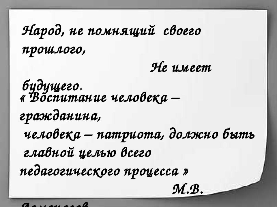 Народ, не помнящий своего прошлого, Не имеет будущего. « Воспитание человека...