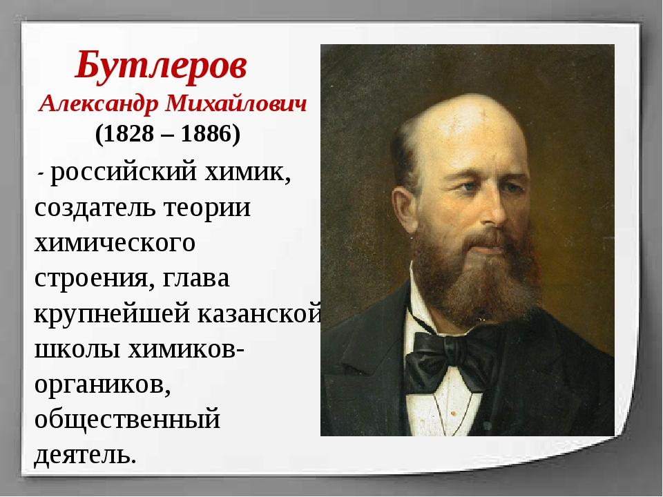 Бутлеров Александр Михайлович (1828 – 1886) - российский химик, создатель те...