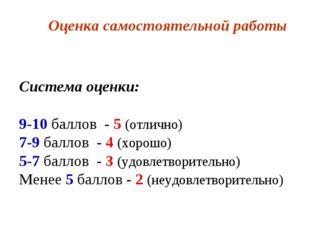 Оценка самостоятельной работы Система оценки: 9-10 баллов - 5 (отлично) 7-9 б