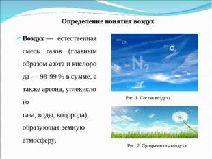 Определение понятия воздух Воздух— естественная смесь газов (главным образом