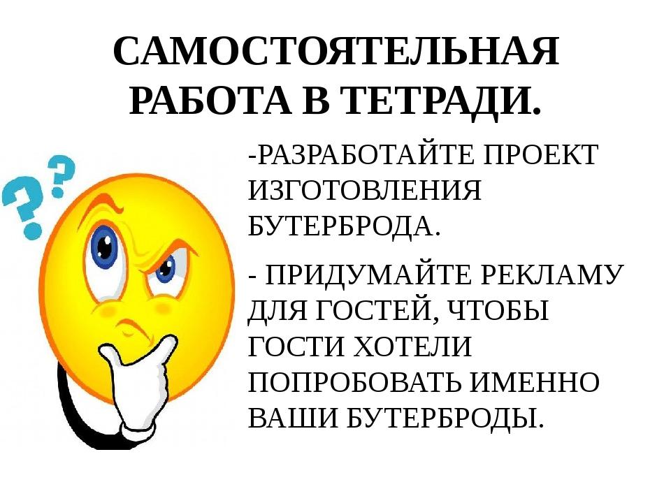 САМОСТОЯТЕЛЬНАЯ РАБОТА В ТЕТРАДИ. -РАЗРАБОТАЙТЕ ПРОЕКТ ИЗГОТОВЛЕНИЯ БУТЕРБРОД...