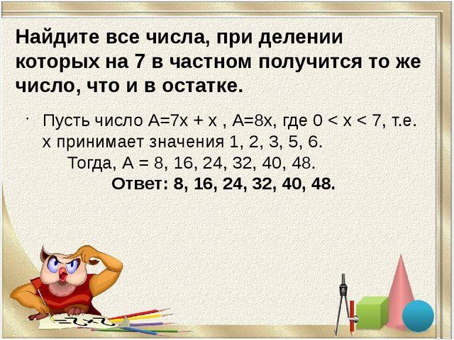 Найдите все числа, при делении которых на 7 в частном получится то же число,...