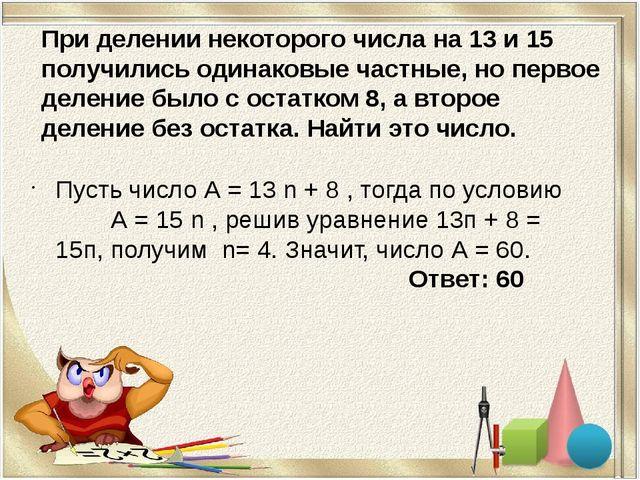При делении некоторого числа на 13 и 15 получились одинаковые частные, но пер...