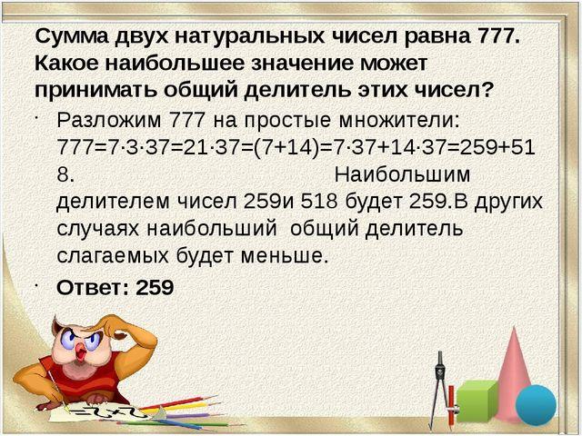 Сумма двух натуральных чисел равна 777. Какое наибольшее значение может прини...