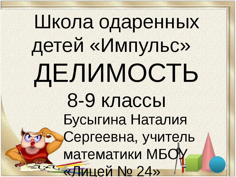 Школа одаренных детей «Импульс» ДЕЛИМОСТЬ 8-9 классы Бусыгина Наталия Сергеев...