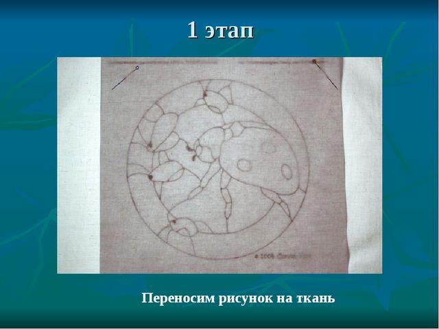 1 этап Переносим рисунок на ткань