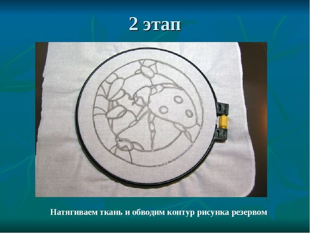2 этап Натягиваем ткань и обводим контур рисунка резервом