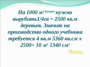 На 1000 м2 бумаги нужно вырубить1/4га = 2500 кв.м деревьев. Значит на произво