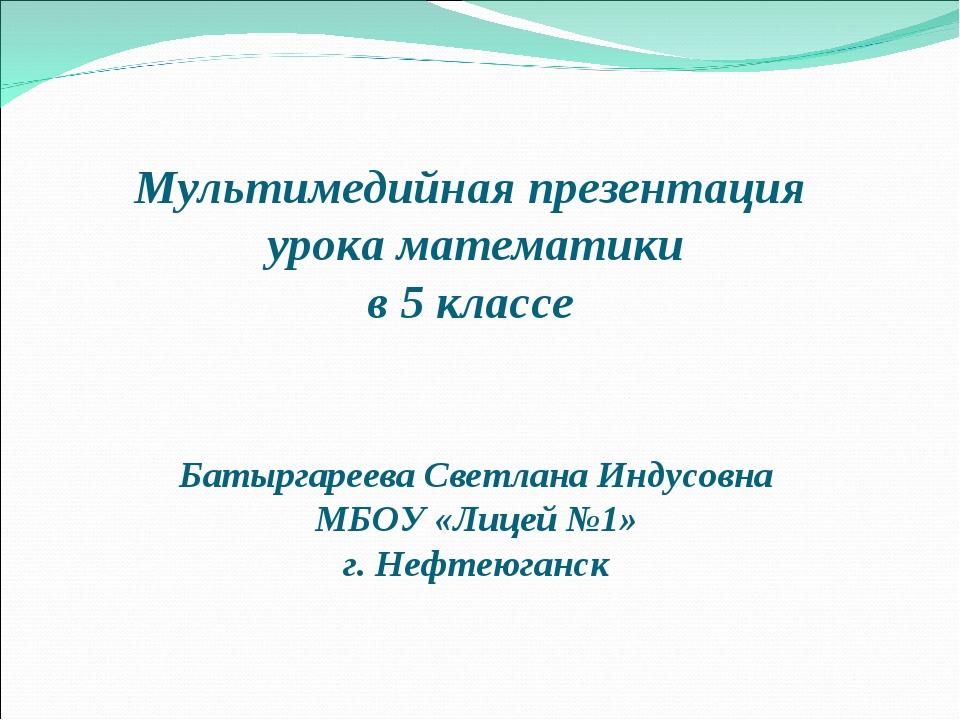 Мультимедийная презентация урока математики в 5 классе Батыргареева Светлана...