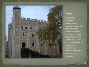 Тауэр. Башня была построена Вильгельмом Завоевателем в 1066 году. Он хотел за