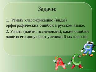 Задачи: 1. Узнать классификацию (виды) орфографических ошибок в русском языке