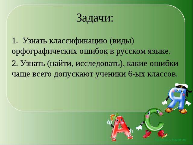Задачи: 1. Узнать классификацию (виды) орфографических ошибок в русском языке...