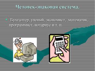 Человек-знаковая система. Бухгалтер, ученый, экономист, математик, программис