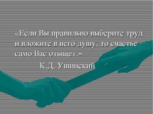 «Если Вы правильно выберите труд и вложите в него душу, то счастье само Вас
