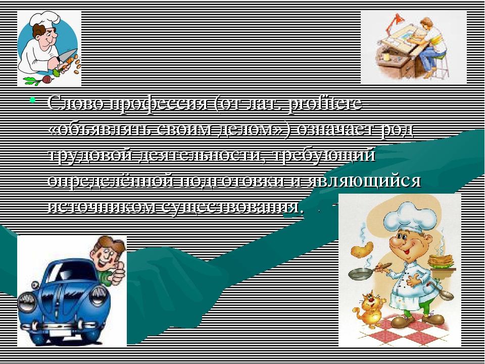 Слово профессия (от лат. profitere – «объявлять своим делом») означает род тр...
