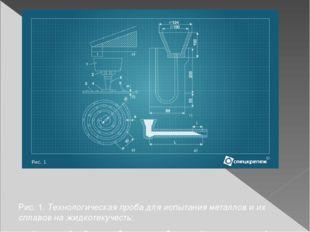 Рис. 1. Технологическая проба для испытания металлов и их сплавов на жидкоте