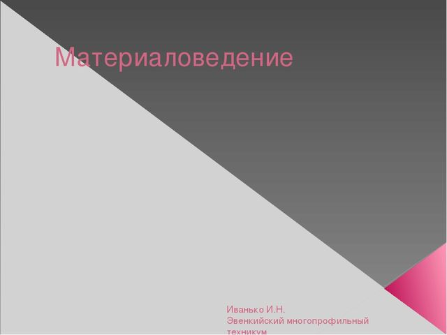 Материаловедение Иванько И.Н. Эвенкийский многопрофильный техникум