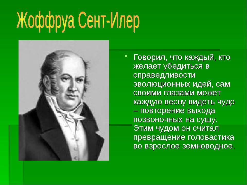 Говорил, что каждый, кто желает убедиться в справедливости эволюционных идей,...