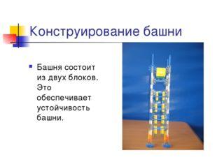 Конструирование башни Башня состоит из двух блоков. Это обеспечивает устойчив