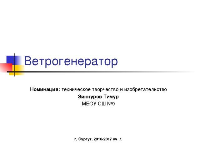 Ветрогенератор Номинация: техническое творчество и изобретательство Зиннуров...