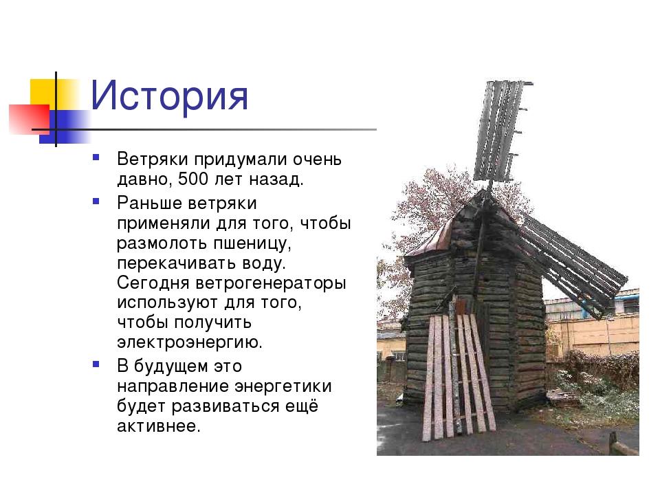 История Ветряки придумали очень давно, 500 лет назад. Раньше ветряки применял...