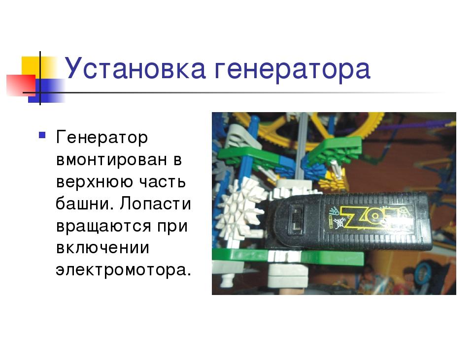 Установка генератора Генератор вмонтирован в верхнюю часть башни. Лопасти вра...