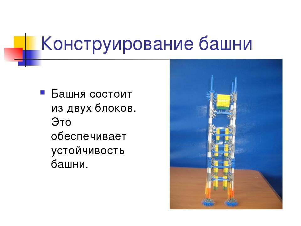 Конструирование башни Башня состоит из двух блоков. Это обеспечивает устойчив...