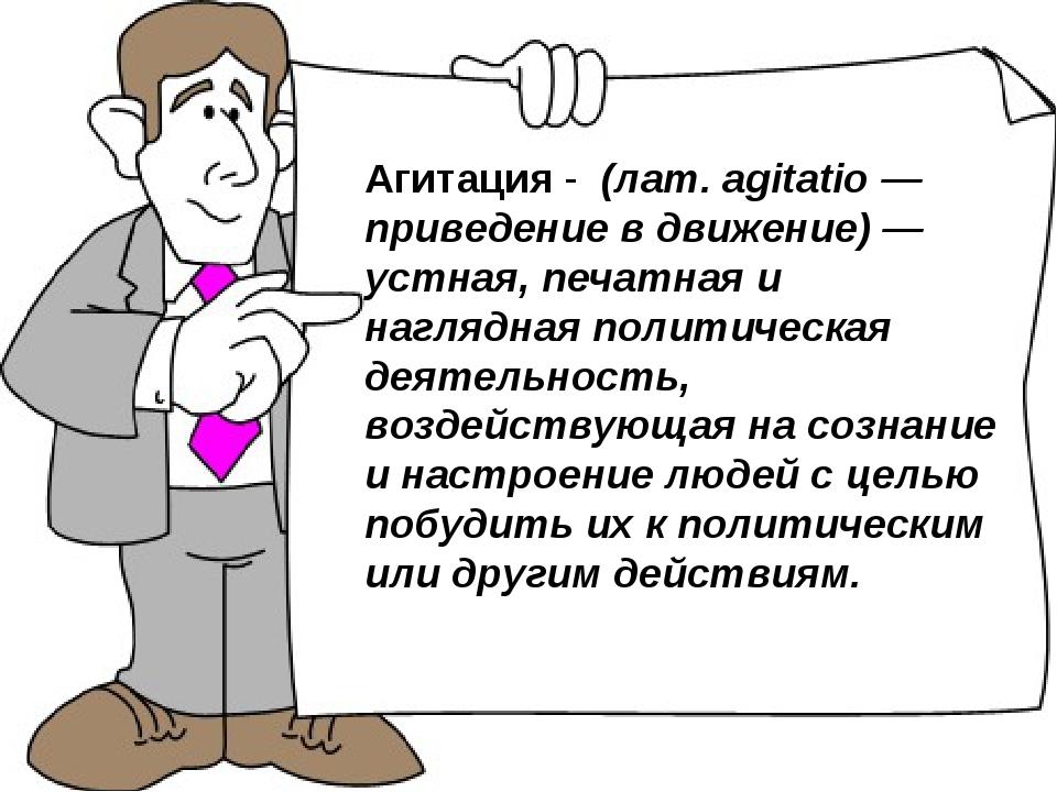 Агитация - (лат. agitatio — приведение в движение) — устная, печатная и нагля...
