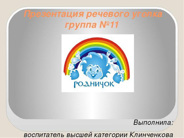 Презентация речевого уголка группа №11 Выполнила: воспитатель высшей категори...
