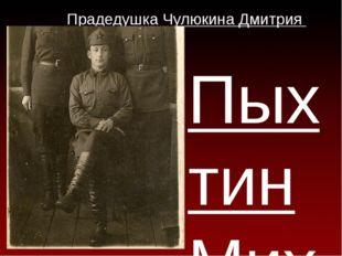 Прадедушка Чулюкина Дмитрия Пыхтин Михаил Тимофеевич Родился 23 августа 1916г