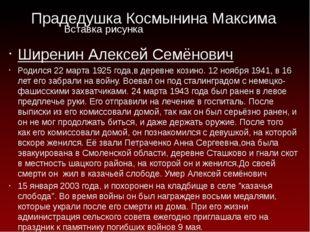 Прадедушка Космынина Максима Ширенин Алексей Семёнович Родился 22 марта 1925