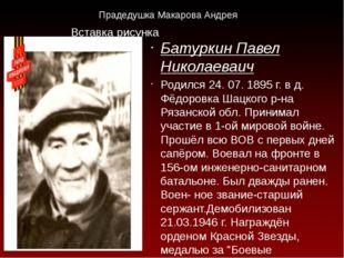Прадедушка Макарова Андрея Батуркин Павел Николаеваич Родился 24. 07. 1895 г.