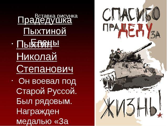 Прадедушка Пыхтиной Елены Пыхтин Николай Степанович Он воевал под Старой Русс...