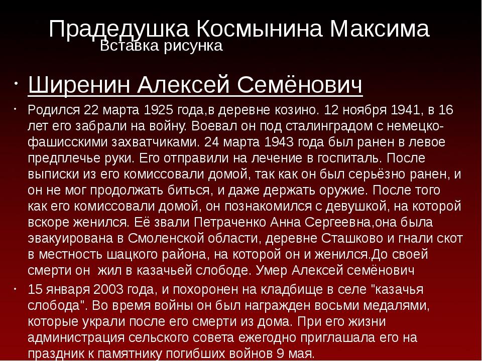 Прадедушка Космынина Максима Ширенин Алексей Семёнович Родился 22 марта 1925...
