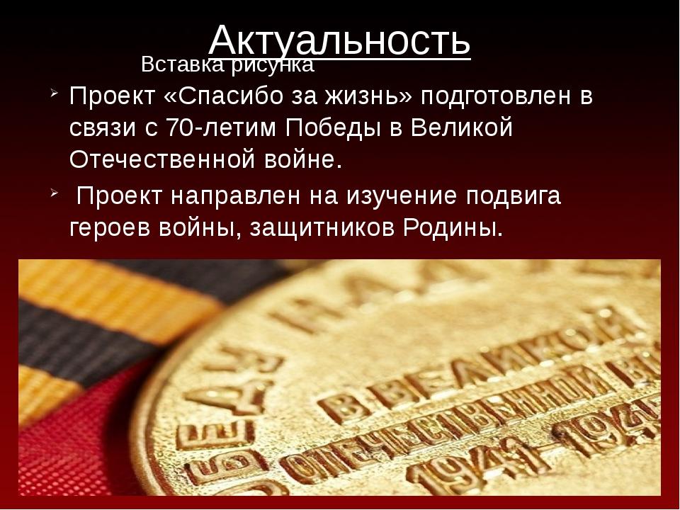 Актуальность Проект «Спасибо за жизнь» подготовлен в связи с 70-летим Победы...