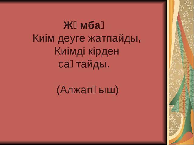 Жұмбақ Киім деуге жатпайды, Киімді кірден сақтайды. (Алжапқыш)