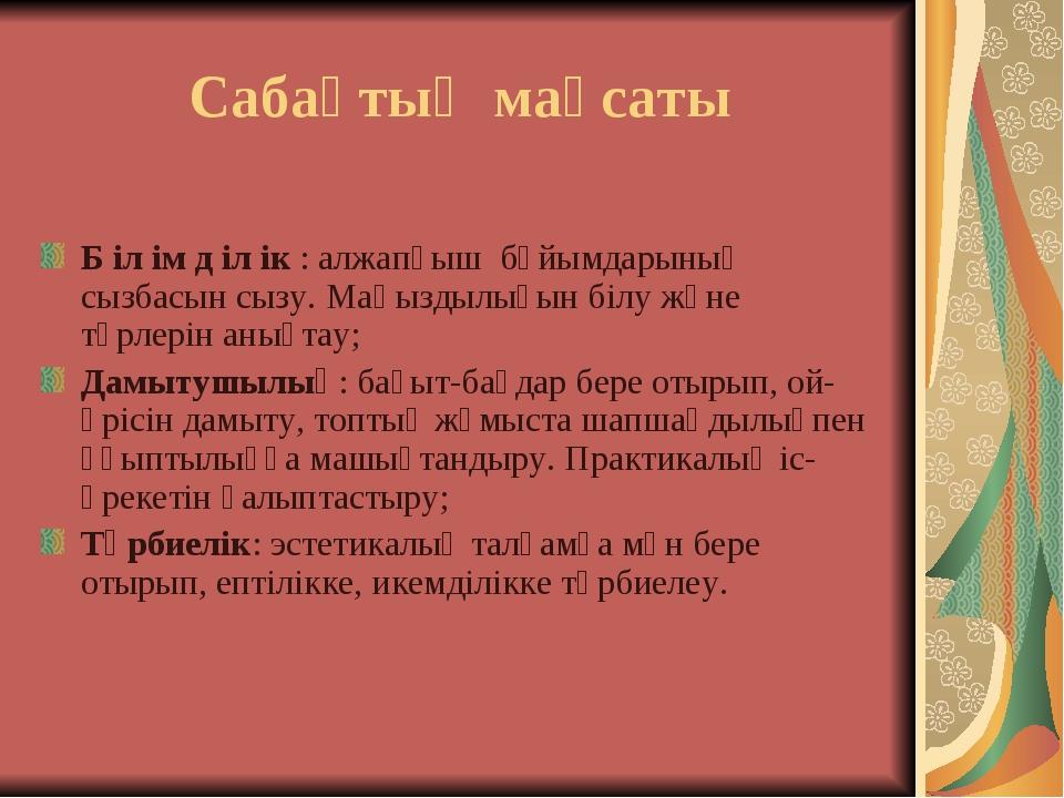 Сабақтың мақсаты Б іл ім д іл ік : алжапқыш бұйымдарының сызбасын сызу. Маңыз...