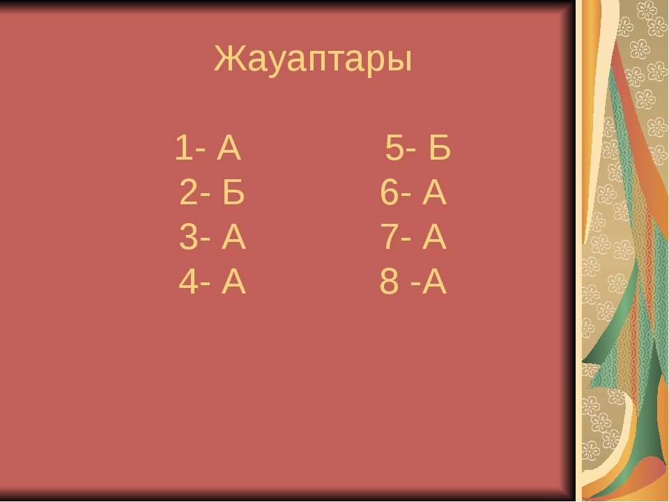Жауаптары 1- А  5- Б 2- Б 6- А 3- А 7- А 4- А 8 -А