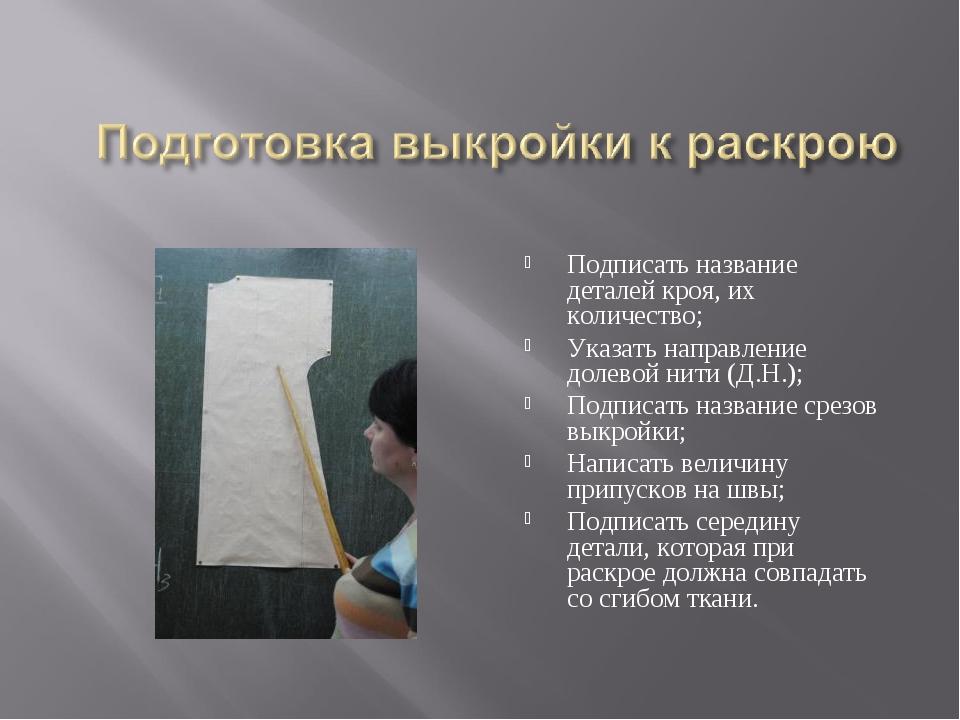 Подписать название деталей кроя, их количество; Указать направление долевой н...