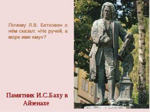 Памятник И.С.Баху в Айзенахе Почему Л.В. Бетховен о нём сказал: «Не ручей, а