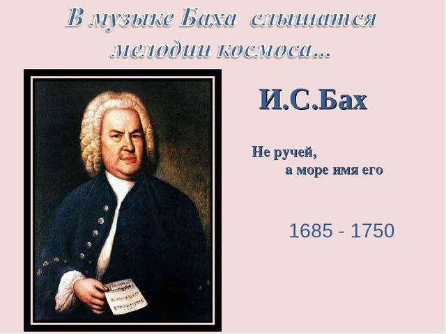 1685 - 1750 Не ручей, а море имя его И.С.Бах