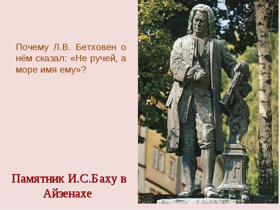 Памятник И.С.Баху в Айзенахе Почему Л.В. Бетховен о нём сказал: «Не ручей, а...