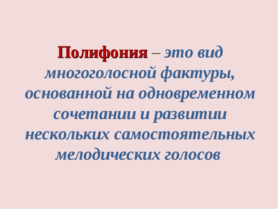 Полифония – это вид многоголосной фактуры, основанной на одновременном сочет...