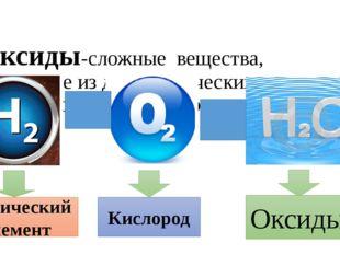 Оксиды-сложные вещества, состоящие из двух химических элементов один из кото