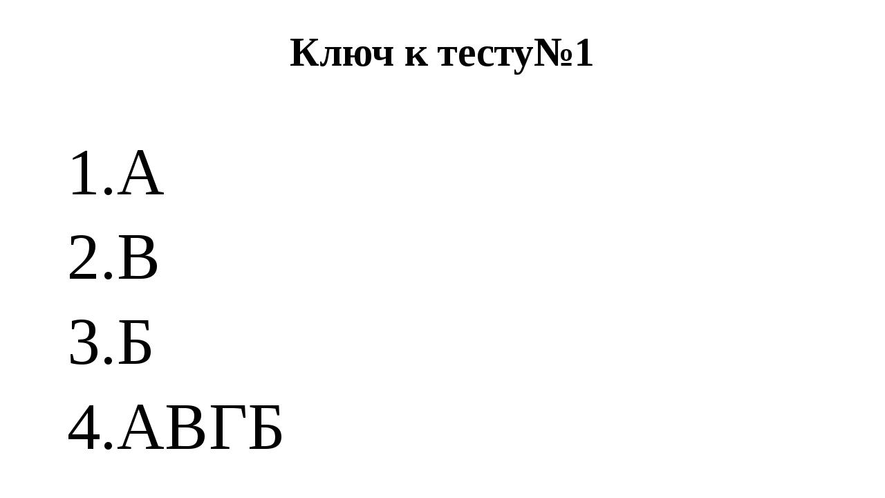 Ключ к тесту№1 1.А 2.В 3.Б 4.АВГБ
