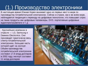 (1.) Производство электроники В настоящее время Южная Корея занимает одно из