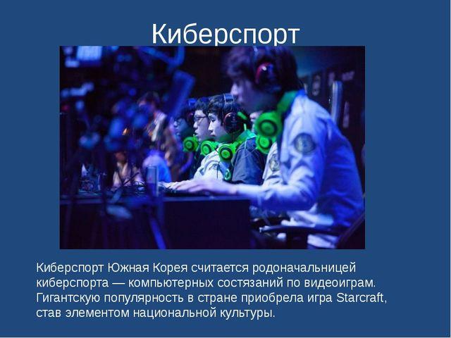 Киберспорт Киберспорт Южная Корея считается родоначальницей киберспорта — ком...